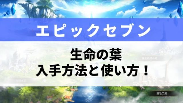 【エピックセブン】生命の葉の入手方法と効率的な使い方を解説!