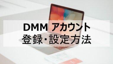 【最新版】DMMアカウント登録と設定方法を解説!
